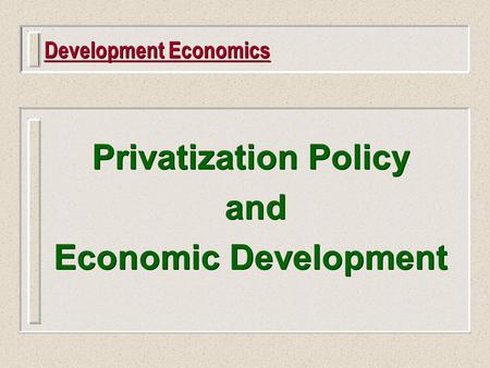 Development Economics Privatization Policy and Economic Development Privatization Policy and Economic Development.