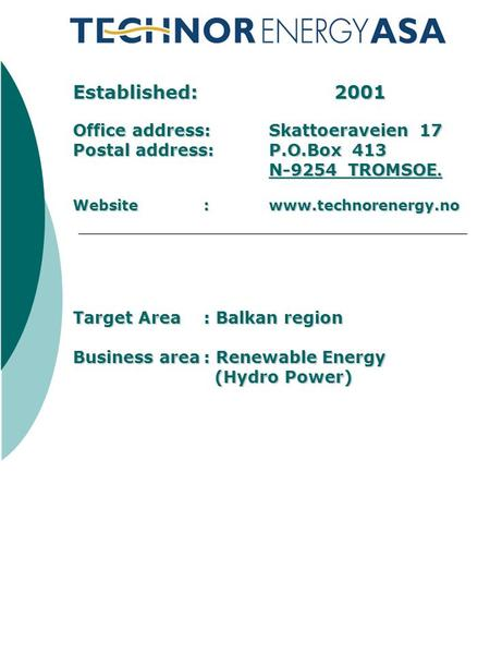 Established: 2001 Office address: Skattoeraveien 17 Postal address: P.O.Box 413 N-9254 TROMSOE. Website: www.technorenergy.no Target Area: Balkan region.