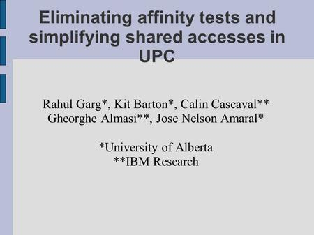 Eliminating affinity tests and simplifying shared accesses in UPC Rahul Garg*, Kit Barton*, Calin Cascaval** Gheorghe Almasi**, Jose Nelson Amaral* *University.