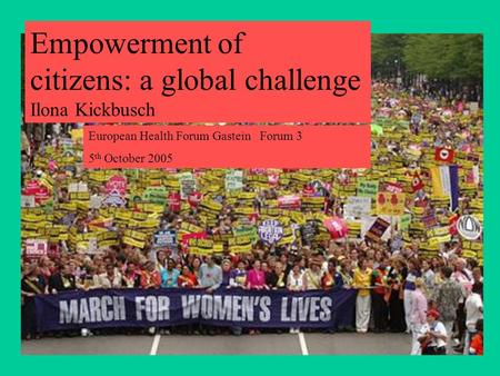 Empowerment of citizens: a global challenge Ilona Kickbusch European Health Forum Gastein Forum 3 5 th October 2005.