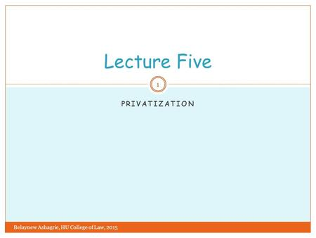 PRIVATIZATION Lecture Five 1 Belaynew Ashagrie, HU College of Law, 2015.
