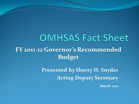 Presented by Sherry H. Snyder Acting Deputy Secretary March 2011 FY 2011-12 Governor's Recommended Budget.