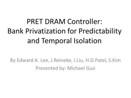 PRET DRAM Controller: Bank Privatization for Predictability and Temporal Isolation By Edward A. Lee, J.Reineke, I.Liu, H.D.Patel, S.Kim Presented by: Michael.