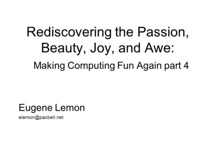 Rediscovering the Passion, Beauty, Joy, and Awe: Making Computing Fun Again part 4 Eugene Lemon