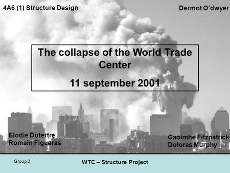 Group 2 WTC – Structure Project Elodie Dutertre Romain Figueras The collapse of the World Trade Center 11 september 2001 4A6 (1) Structure Design Dermot.