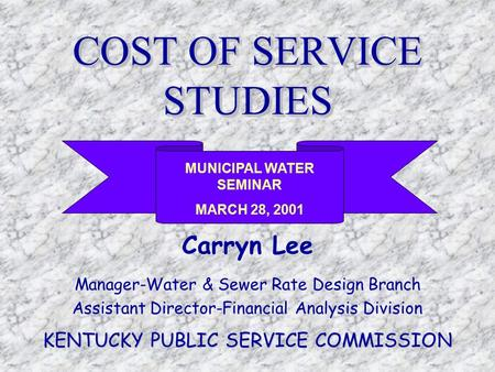 COST OF SERVICE STUDIES Carryn Lee Manager-Water & Sewer Rate Design Branch Assistant Director-Financial Analysis Division KENTUCKY PUBLIC SERVICE COMMISSION.