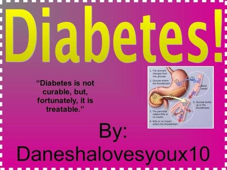 "By: Daneshalovesyoux10 ""Diabetes is not curable, but, fortunately, it is treatable."""