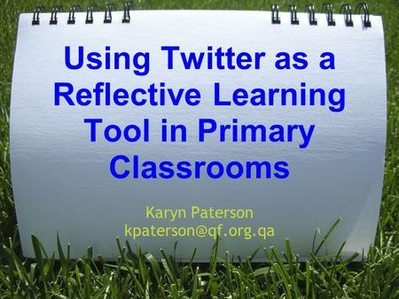 Using Twitter as a Reflective Learning Tool in Primary Classrooms Karyn Paterson