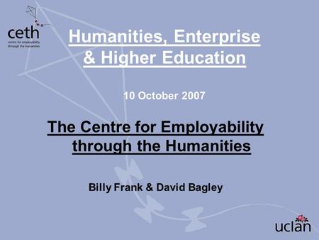 Humanities, Enterprise & Higher Education 10 October 2007 The Centre for Employability through the Humanities Billy Frank & David Bagley.