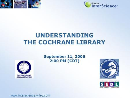 Www.interscience.wiley.com UNDERSTANDING THE COCHRANE LIBRARY September 11, 2006 2:00 PM (CDT)