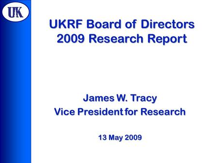 UKRF Board of Directors 2009 Research Report James W. Tracy Vice President for Research 13 May 2009.