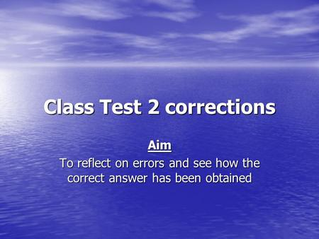 Class Test 2 corrections Aim To reflect on errors and see how the correct answer has been obtained.