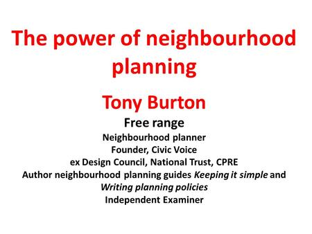 The power of neighbourhood planning Tony Burton Free range Neighbourhood planner Founder, Civic Voice ex Design Council, National Trust, CPRE Author neighbourhood.