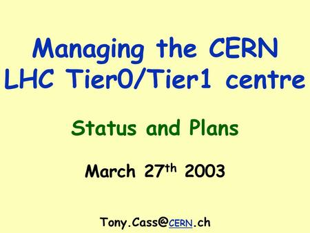 Managing the CERN LHC Tier0/Tier1 centre Status and Plans March 27 th 2003 CERN.ch.