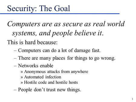 Security: The Goal Computers are as secure as real world systems, and people believe it. This is hard because: Computers can do a lot of damage fast. There.