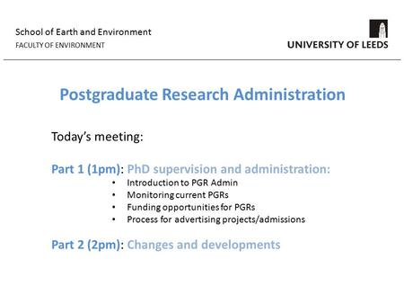 School of Earth and Environment FACULTY OF ENVIRONMENT Postgraduate Research Administration Today's meeting: Part 1 (1pm): PhD supervision and administration: