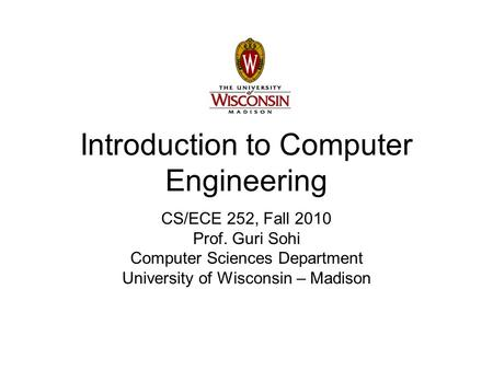 Introduction to Computer Engineering CS/ECE 252, Fall 2010 Prof. Guri Sohi Computer Sciences Department University of Wisconsin – Madison.
