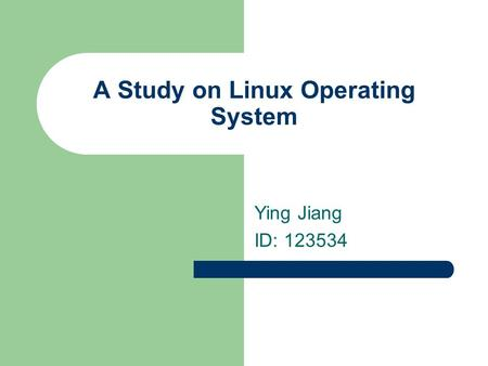 A Study on Linux Operating System Ying Jiang ID: 123534.