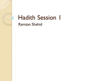 Hadith Session 1 Ramzan Shahid. Objectives After completing this Hadith curriculum, the student should be able: ◦ To understand how to apply Sunnah and.