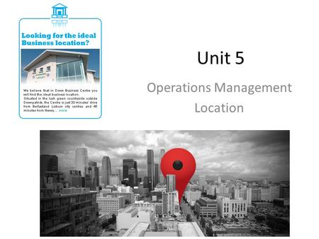 Unit 5 Operations Management Location. Learning Objectives To be able to explain the causes and consequences of location and relocation – domestically.
