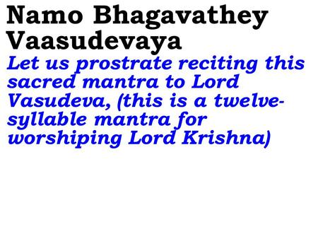 Namo Bhagavathey Vaasudevaya Let us prostrate reciting this sacred mantra to Lord Vasudeva, (this is a twelve- syllable mantra for worshiping Lord Krishna)
