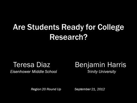 Are Students Ready for College Research? Teresa Diaz Benjamin Harris Eisenhower Middle School Trinity University Region 20 Round Up September 21, 2012.
