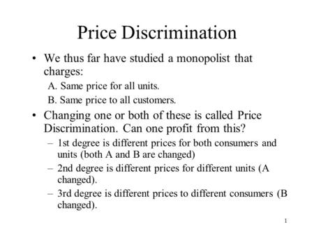 1 Price Discrimination We thus far have studied a monopolist that charges: A. Same price for all units. B. Same price to all customers. Changing one or.