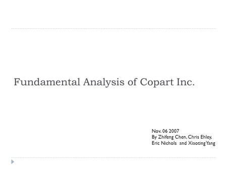 Fundamental Analysis of Copart Inc. Nov. 06 2007 By Zhifeng Chen, Chris Ehley, Eric Nichols and Xiaoting Yang.