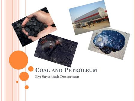 C OAL AND P ETROLEUM By: Savannah Dotterman. W HAT ARE THEY USED FOR ? In our society coal is normally used as fuel. Petroleum, also known as crude oil,