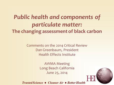 Public health and components of particulate matter: The changing assessment of black carbon Comments on the 2014 Critical Review Dan Greenbaum, President.