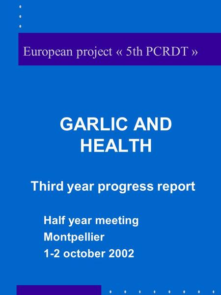European project « 5th PCRDT » GARLIC AND HEALTH Third year progress report Half year meeting Montpellier 1-2 october 2002.