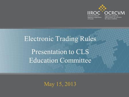 Electronic Trading Rules Presentation to CLS Education Committee May 15, 2013.