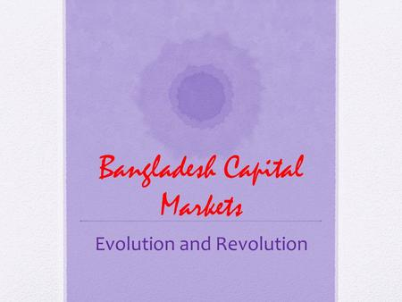 Bangladesh Capital Markets Evolution and Revolution.
