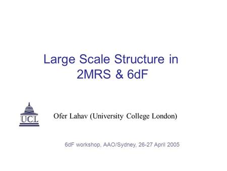 Large Scale Structure in 2MRS & 6dF Ofer Lahav (University College London) 6dF workshop, AAO/Sydney, 26-27 April 2005.