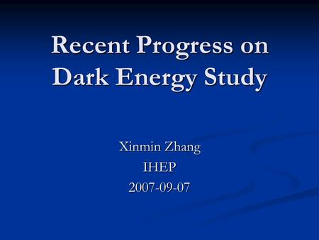 Recent Progress on Dark Energy Study Xinmin Zhang IHEP2007-09-07.
