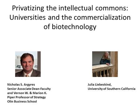 Privatizing the intellectual commons: Universities and the commercialization of biotechnology Nicholas S. Argyres Senior Associate Dean-Faculty and Vernon.