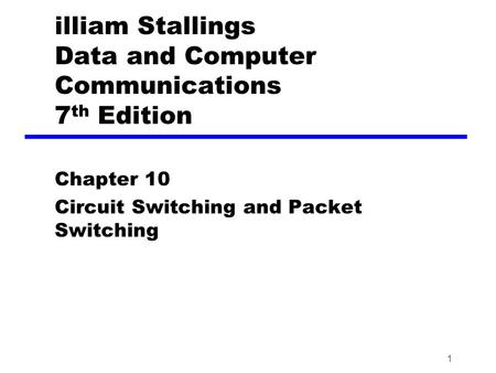 1 illiam Stallings Data and Computer Communications 7 th Edition Chapter 10 Circuit Switching and Packet Switching.