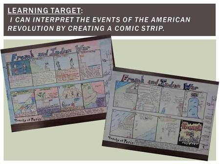 LEARNING TARGET: I CAN INTERPRET THE EVENTS OF THE AMERICAN REVOLUTION BY CREATING A COMIC STRIP.