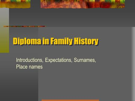Diploma in Family History Introductions, Expectations, Surnames, Place names.