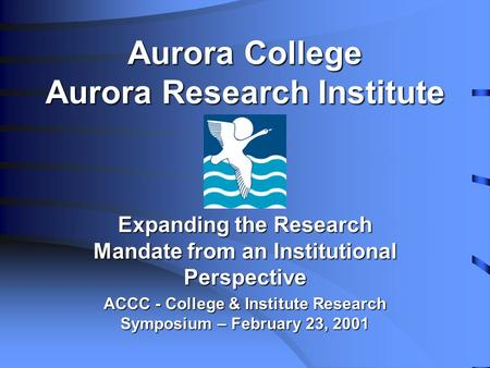 Aurora College Aurora Research Institute Expanding the Research Mandate from an Institutional Perspective ACCC - College & Institute Research Symposium.