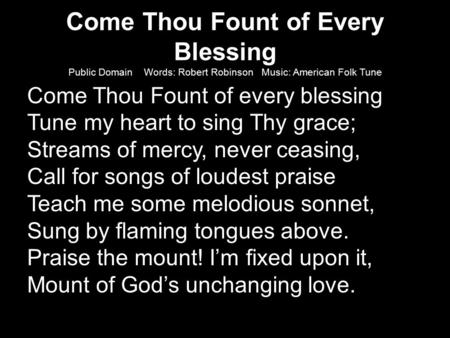 Come Thou Fount of Every Blessing Public Domain Words: Robert Robinson Music: American Folk Tune Come Thou Fount of every blessing Tune my heart to sing.
