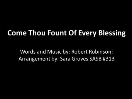 Come Thou Fount Of Every Blessing Words and Music by: Robert Robinson; Arrangement by: Sara Groves SASB #313.