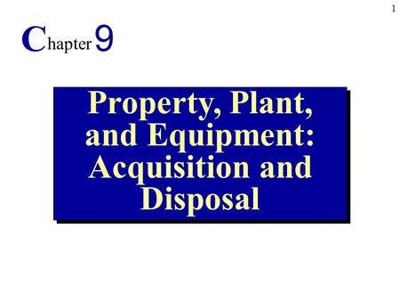 1 Property, Plant, and Equipment: Acquisition and Disposal C hapter 9.