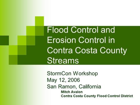 Flood Control and Erosion Control in Contra Costa County Streams StormCon Workshop May 12, 2006 San Ramon, California Mitch Avalon Contra Costa County.