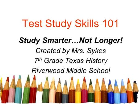 Test Study Skills 101 Study Smarter…Not Longer! Created by Mrs. Sykes 7 th Grade Texas History Riverwood Middle School.