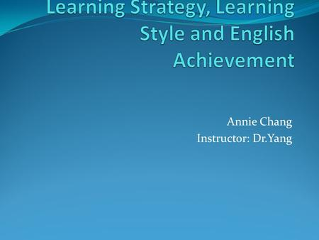Annie Chang Instructor: Dr.Yang. Learning Strategy, Learning Style and English Achievement 1. Introduction 2. Learning strategy 3. Learning style 4. The.