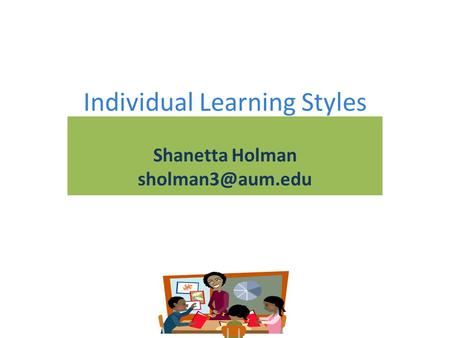 Individual Learning Styles Shanetta Holman