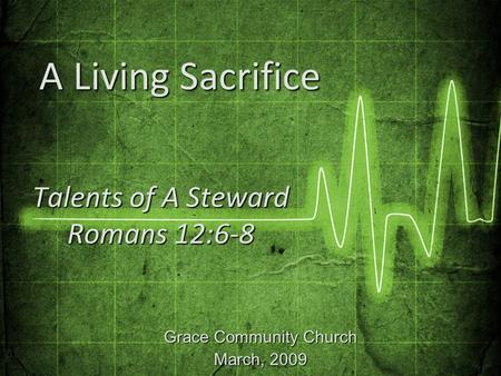 Grace Community Church March, 2009 Talents of A Steward Romans 12:6-8 A Living Sacrifice A Living Sacrifice.