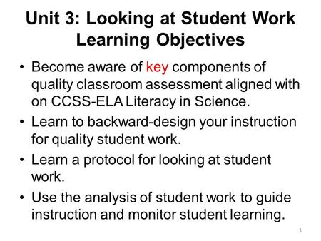 Unit 3: Looking at Student Work Learning Objectives Become aware of key components of quality classroom assessment aligned with on CCSS-ELA Literacy in.