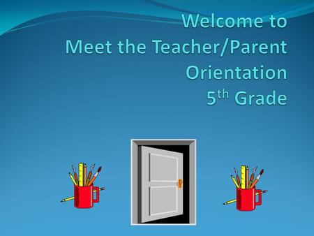 Meet the Teacher/Parent Orientation Welcome Goals 5 th Grade Curriculum Grading Classroom Rules Planner/Tues. Folder Parent Conference Day October 12.